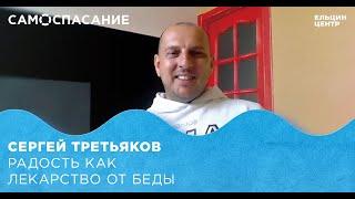 Самоспасание. Сергей Третьяков. Радость как лекарство от беды