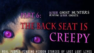 QUEER Ghost Hunters-Hunt QUEER Ghosts!  Part 6:  The Back Seat Is CREEPY