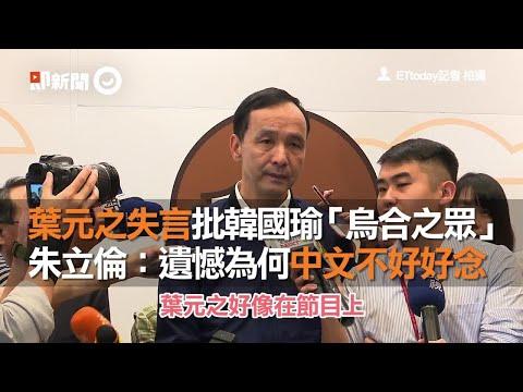 葉元之失言批韓國瑜「烏合之眾」 朱立倫:遺憾為何中文不好好念