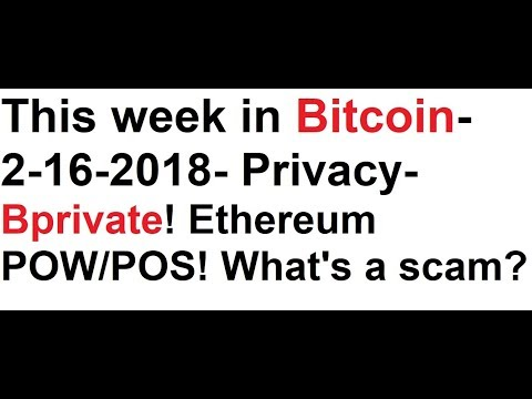 This week in Bitcoin- 2-16-2018- Is privacy important? Ethereum POW vs POS! What is a scam?