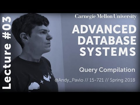 CMU Advanced Database Systems - 03 Query Compilation (Spring 2018)