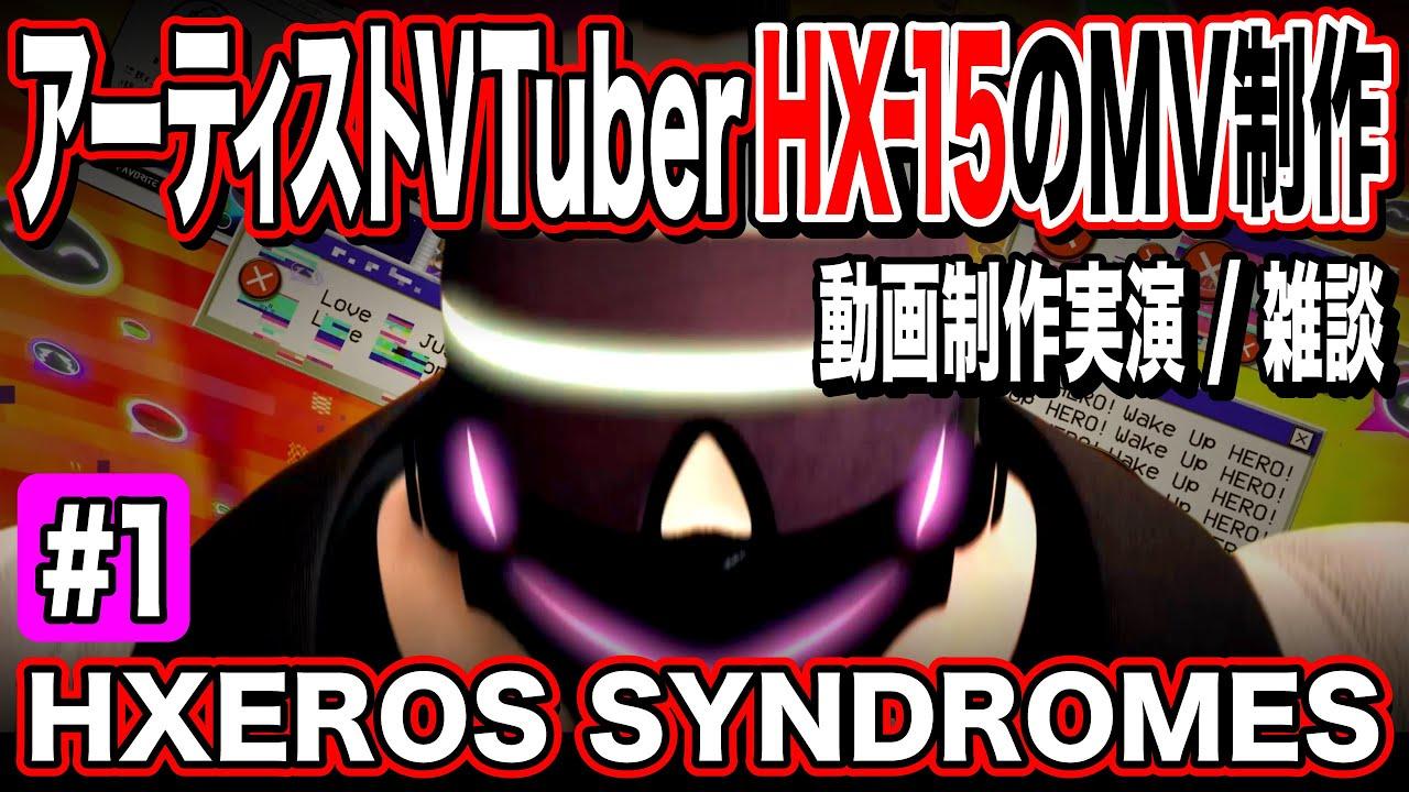 【HXEROS SYNDROMES】アーティストVTuber・HX-15のMV制作配信 #1 完全版
