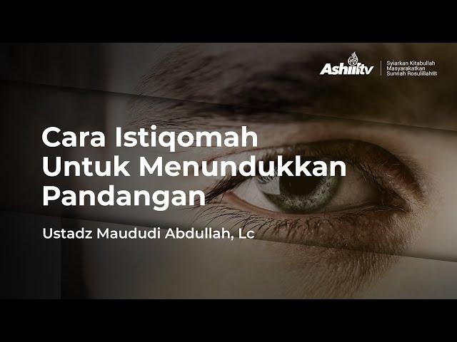 Cara Istiqomah Untuk Menundukkan Pandangan - Ustadz Maududi Abdullah, Lc