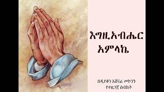 እግዚአብሔር አምላኬ  ዲ/ን አሸናፊ መኮንን  Egziabher Amlake Deacon Ashenafi Mekonnen