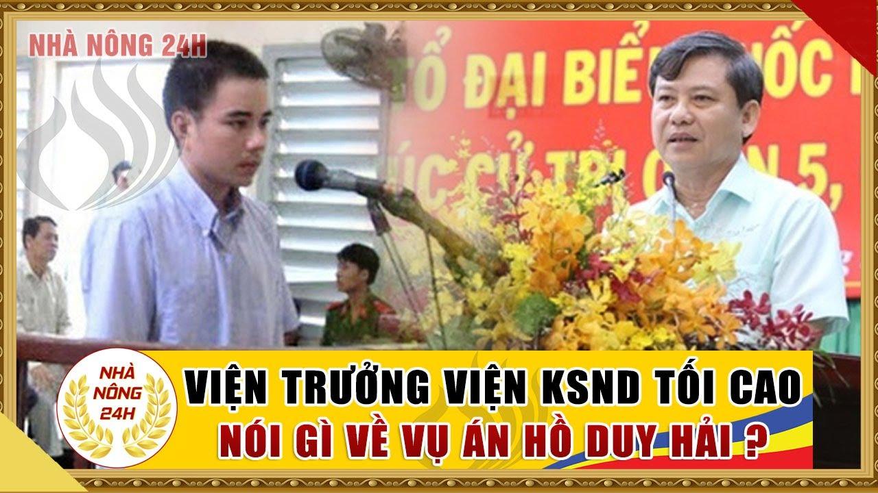 Vụ án Hồ Duy Hải: Viện trưởng viện KSND tối cao nói gì? Tin tức nhà nông 24h | Tin nóng 24h