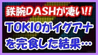 鉄腕DASHが凄い!! TOKIOがイグアナを完食した結果・・・ 21日に日本...