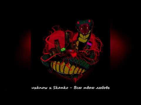 Uxknow X Skanko - Всю твою любовь