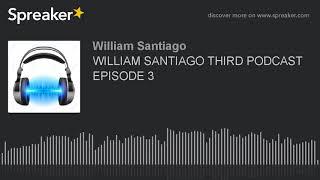 WILLIAM SANTIAGO THIRD PODCAST EPISODE 3