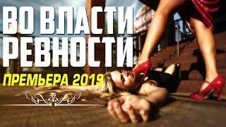 Нашумевший фильм «ВО ВЛАСТИ РЕВНОСТИ» Русские мелодрамы 2019 новинки