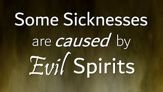 Some Sickness is caused by Evil Spirits