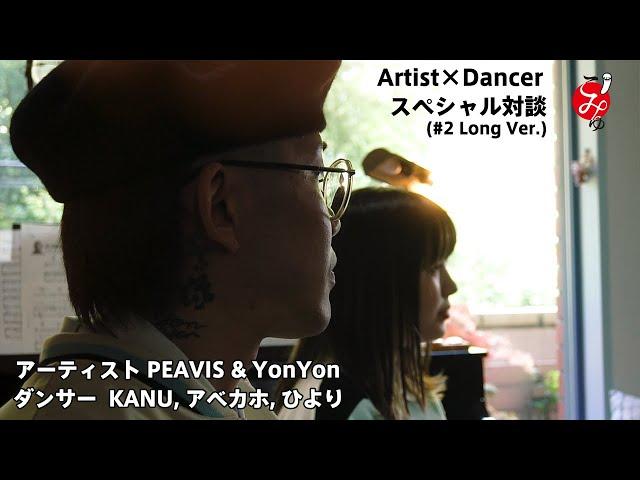 ゲストにYonYon登場!! アーティスト『PEAVIS』×ダンサー『KANU, アベカホ, ひより』のスペシャル対談(#2)