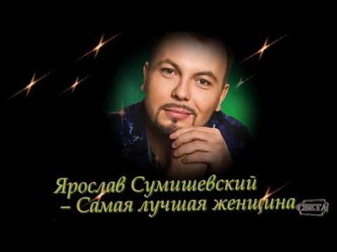 Ярослав Сумишевский - Самая лучшая женщина - монтаж Светлана Левина