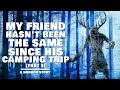 My Friend Hasn't Been The Same Since His Camping Trip (Part 5) | Scary Wendigo Horror Story