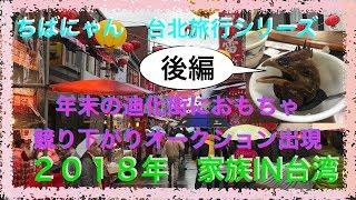2018年 家族IN台湾台北 後編最終回 台北からの〜年末迪化街からの〜おもちゃ逆競り?からの〜帰国!