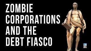 zombie-companies-and-the-global-debt-fiasco-that-will-bring-it-all-down