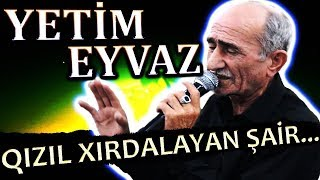 YETiM EYVAZ | Qızıl Xırdalayan ŞAİR | Yigma Seirleri - SECMELER