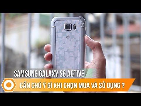 Galaxy S6 Active - Cần chú ý gì khi chọn mua và sử dụng ?