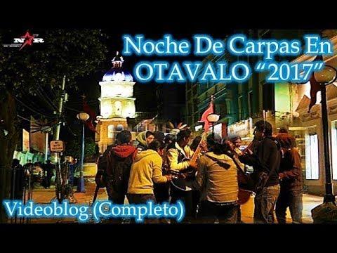 """Noche De Carpas En OTAVALO """"2017"""" COMPLETO Videoblog"""