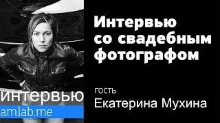 Интервью со свадебным фотографом Екатериной Мухиной на Amlab