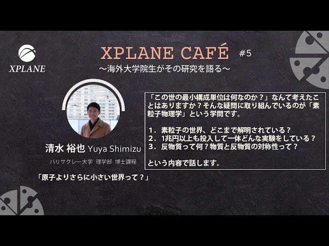 XPLANE CAFE #5 講演1「原子よりさらに小さい世界って?」清水 裕也さん(パリサクレー大学 理学部 博士課程)
