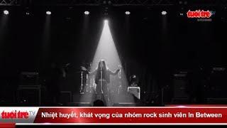 Nhiệt huyết, khát vọng của nhóm rock sinh viên In Between    Truyền Hình - Báo Tuổi Trẻ
