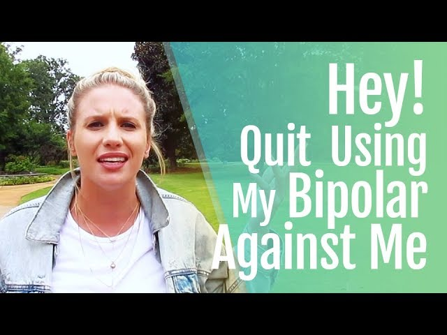 Bipolar and Relationships: Quit Using My Bipolar Against Me