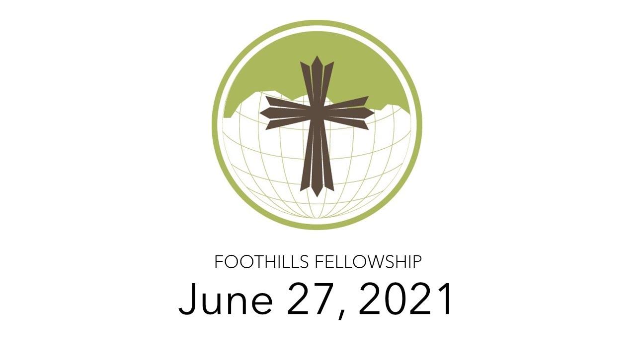 Foothills Fellowship Worship Service 6/27/21