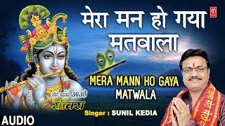 मेरा मन हो गया मतवाला Mera Mann Ho Gaya Matwala I SUNIL KEDIA I Krishna Bhajan I Full Audio Song