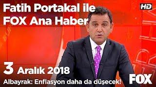 Albayrak: Enflasyon daha da düşecek! 3 Aralık 2018 Fatih Portakal ile FOX Ana Haber