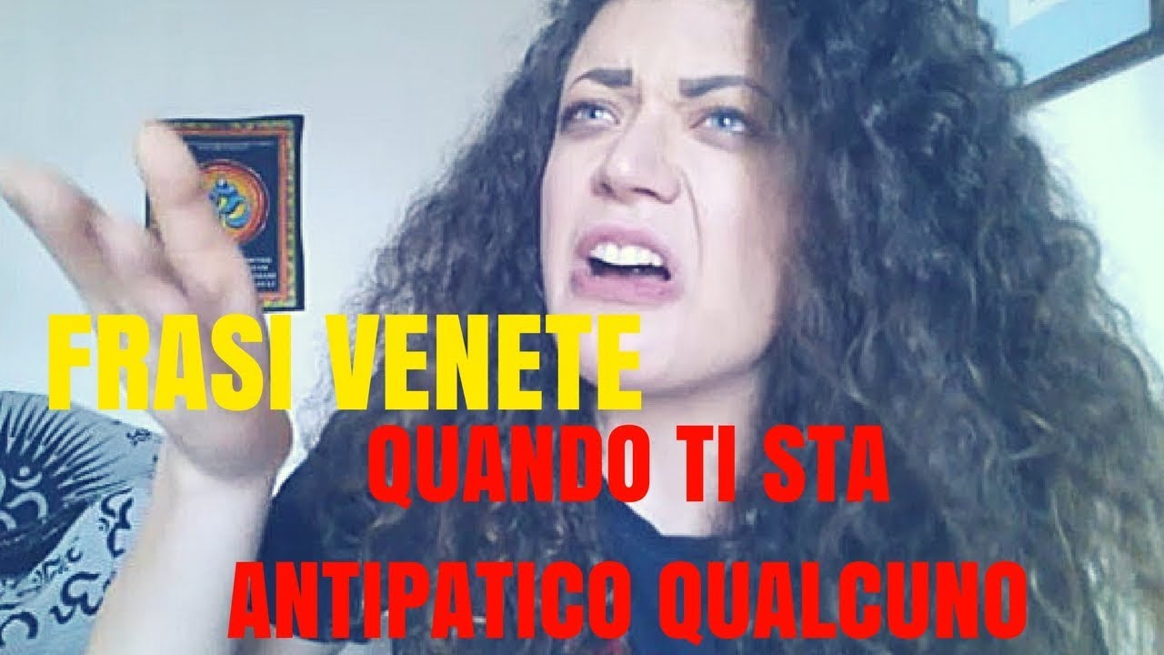 Frasi Venete Quando Qualcuno Ti Sta Antipatico Youtube