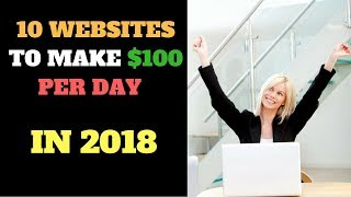 10 WEBSITES TO MAKE $100 PER DAY IN 2018 (IN DETAIL!)