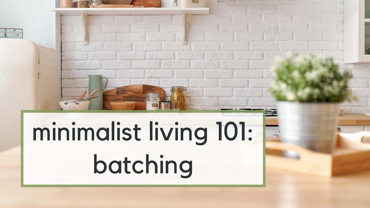 Minimalist Living 101: Batching
