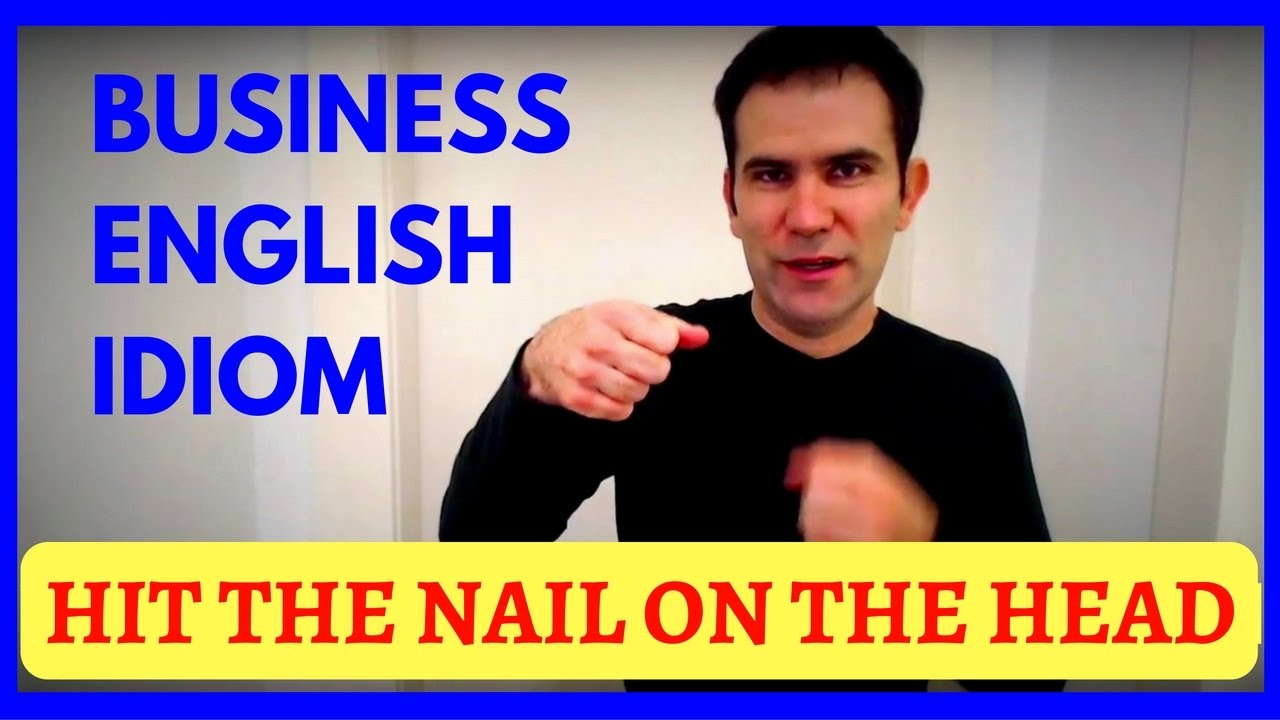 business english idiom hit the nail on the head youtube