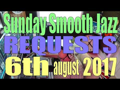 SUNDAY SMOOTH JAZZ  REQUESTS   (6th August 2017)