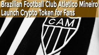 Brazilian Football Club Atletico Mineiro Launch Crypto Token for Fans | BTC Cryptocurrency News