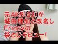 元AKB米沢瑠美が城田理加と改名し袋とじデビュー!フライデーで衝撃グラビアを披露