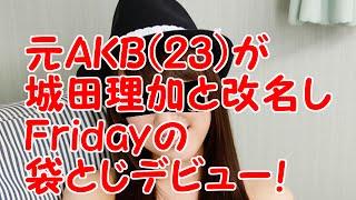 元AKB米沢瑠美、城田理加と改名しデビュー決定!現在はフライデー袋とじ...