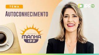Autoconhecimento | Manhã IPP | IPP TV