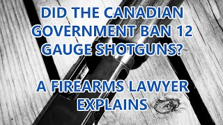 Did The Canadian Government Ban 12 Gauge Shotguns?  A Firearms Lawyer Explains