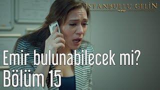 İstanbullu Gelin 15. Bölüm - Emir Bulunabilecek mi?