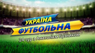 24 тур Україна футбольна з Анатолієм Бузником