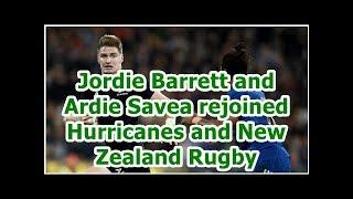 Jordie Barrett and Ardie Savea rejoined Hurricanes and New Zealand Rugby