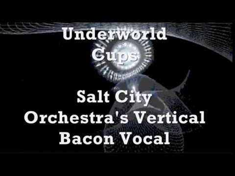 Underworld - Cups (Salt City Orchestra's Vertical Bacon Vocal) O