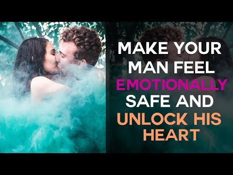 Make Your Man Feel Emotionally Safe And Unlock His Heart