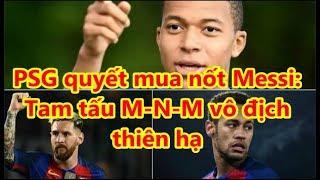 PSG quyết mua nốt Messi:  Tam tấu M-N-M vô địch  thiên hạ