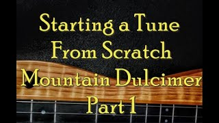 Starting a Tune From Scratch, Mountain Dulcimer, Part 1