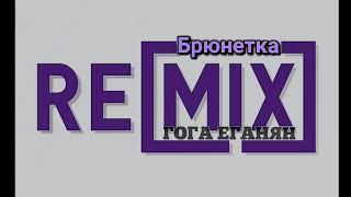 Гога Еганян - Брюнетка(Remix)
