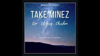 Con , Lil Greg , Chrishon - Take Mines prod. By jaypbangz