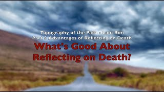 Topography of The Path - Lam Rim Part 5: What's Good About Reflecting on Death?
