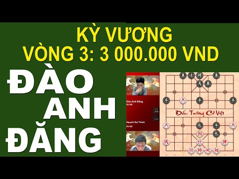 #cotuong Kỳ Vương Vòng 3 Qua Cửa Khó: Đào Anh Đăng & Nguyễn Đại Thành
